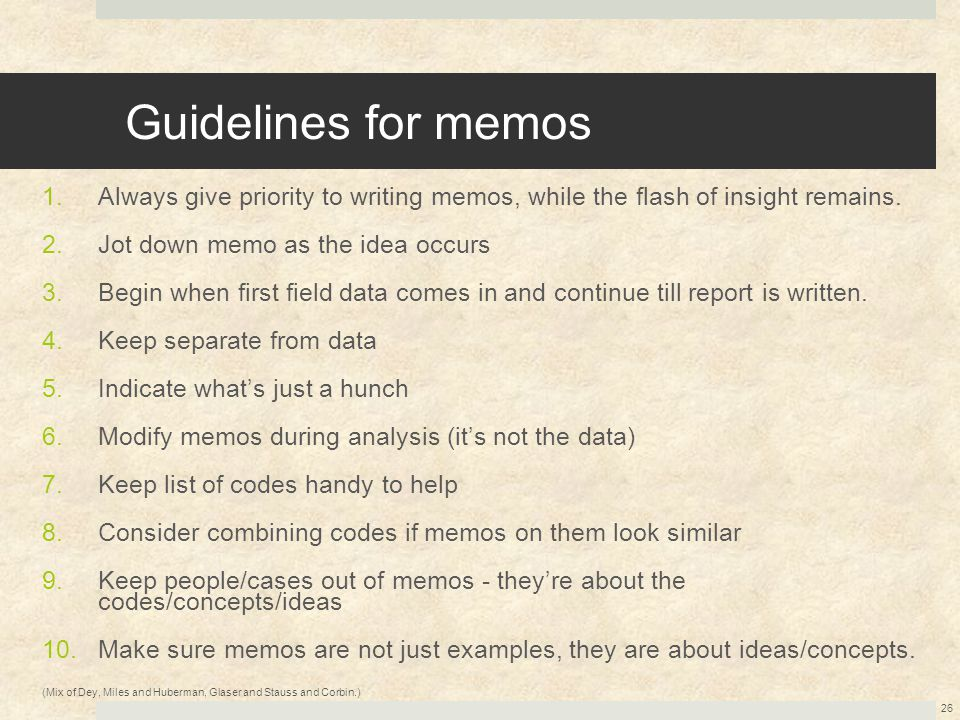Guidelines for memos 1.Always give priority to writing memos, while the flash of insight remains. 2.Jot down memo as the idea occurs 3.Begin when firs