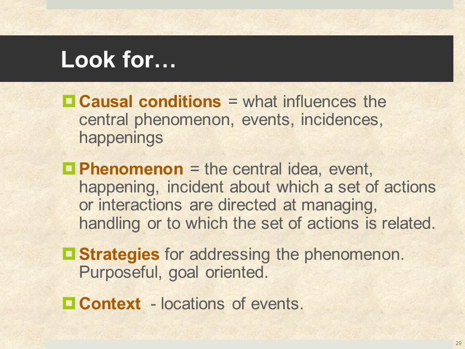 Look for…  Causal conditions = what influences the central phenomenon, events, incidences, happenings  Phenomenon = the central idea, event, happeni