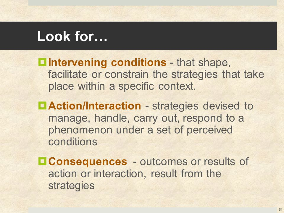 Look for…  Intervening conditions - that shape, facilitate or constrain the strategies that take place within a specific context.  Action/Interactio