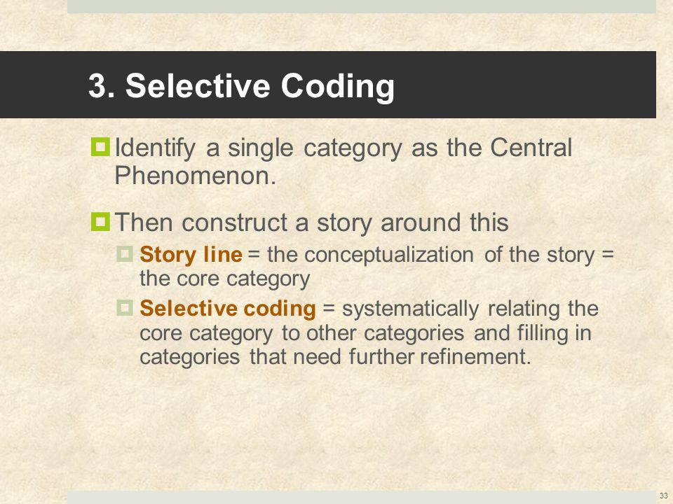 3. Selective Coding  Identify a single category as the Central Phenomenon.  Then construct a story around this  Story line = the conceptualization