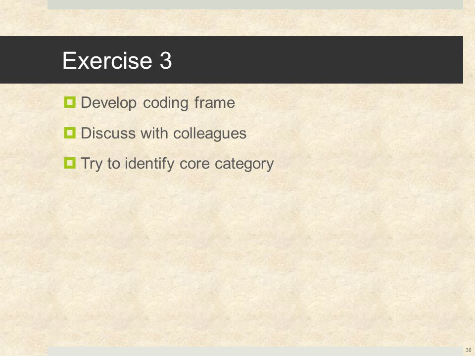 Exercise 3  Develop coding frame  Discuss with colleagues  Try to identify core category 38