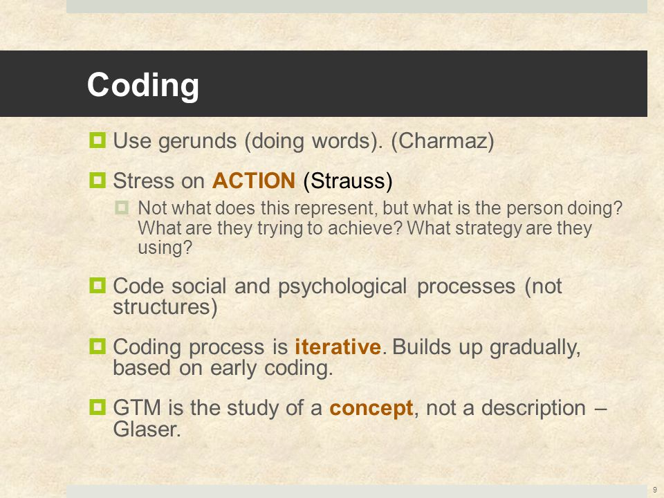 Coding  Use gerunds (doing words). (Charmaz)  Stress on ACTION (Strauss)  Not what does this represent, but what is the person doing? What are they