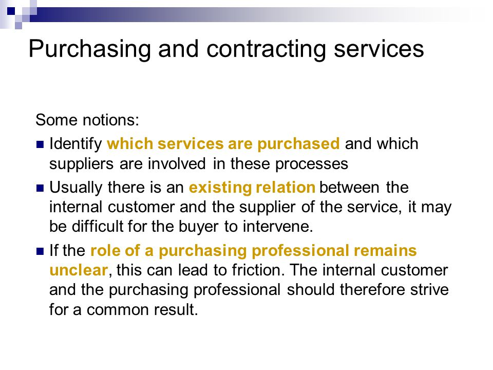 Purchasing and contracting services Some notions: Identify which services are purchased and which suppliers are involved in these processes Usually there is an existing relation between the internal customer and the supplier of the service, it may be difficult for the buyer to intervene.