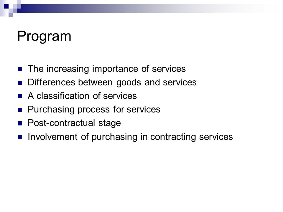 Increasing importance of services Purchasing of business services is getting more important:  More and more activities are purchased  Share of purchased services in the value proposition is increasing  Purchasing services is getting more professional Many improvement possibilities due to the limited role of the purchasing department in the relation between internal customers and external service suppliers Purchasing is getting higher on the executive officers' agenda