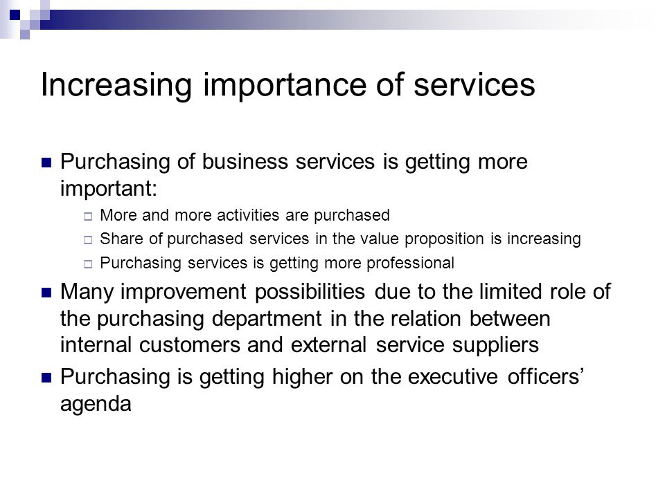 Increasing importance of services Purchasing of business services is getting more important:  More and more activities are purchased  Share of purchased services in the value proposition is increasing  Purchasing services is getting more professional Many improvement possibilities due to the limited role of the purchasing department in the relation between internal customers and external service suppliers Purchasing is getting higher on the executive officers' agenda