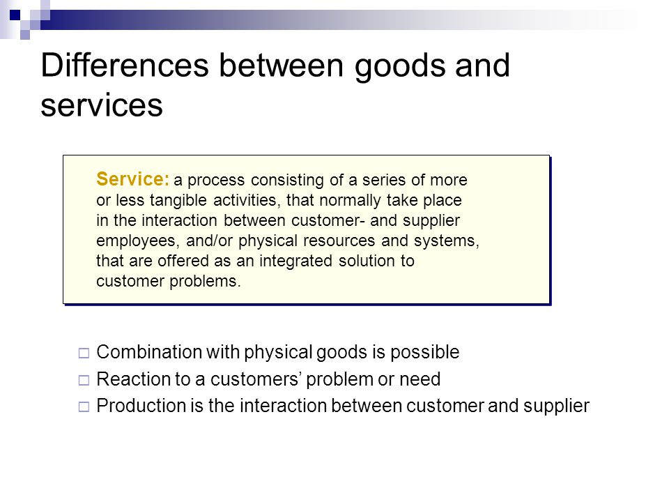 Differences between goods and services  Combination with physical goods is possible  Reaction to a customers' problem or need  Production is the interaction between customer and supplier Service: a process consisting of a series of more or less tangible activities, that normally take place in the interaction between customer- and supplier employees, and/or physical resources and systems, that are offered as an integrated solution to customer problems.