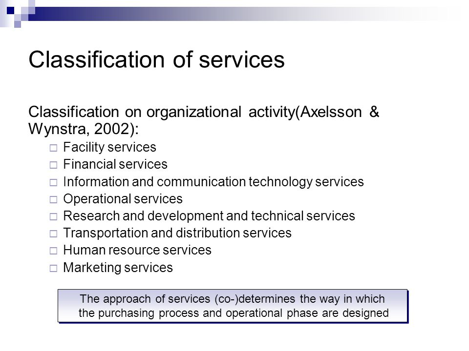Classification of services Classification on organizational activity(Axelsson & Wynstra, 2002):  Facility services  Financial services  Information and communication technology services  Operational services  Research and development and technical services  Transportation and distribution services  Human resource services  Marketing services The approach of services (co-)determines the way in which the purchasing process and operational phase are designed The approach of services (co-)determines the way in which the purchasing process and operational phase are designed