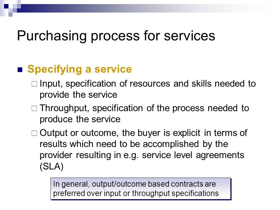 Specifying a service  Input, specification of resources and skills needed to provide the service  Throughput, specification of the process needed to produce the service  Output or outcome, the buyer is explicit in terms of results which need to be accomplished by the provider resulting in e.g.