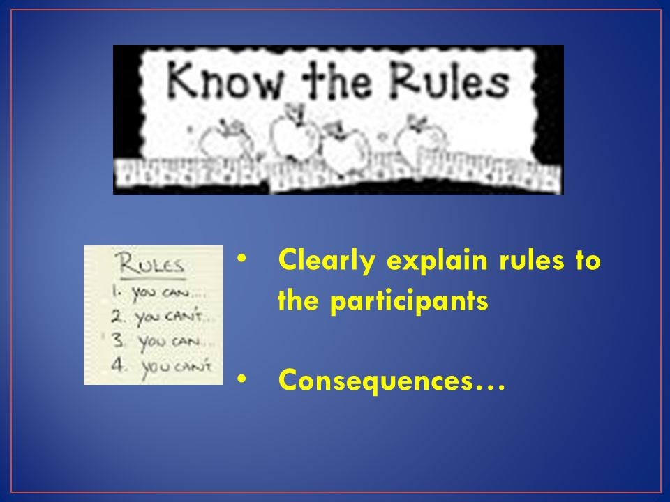 Clearly explain rules to the participants Consequences…