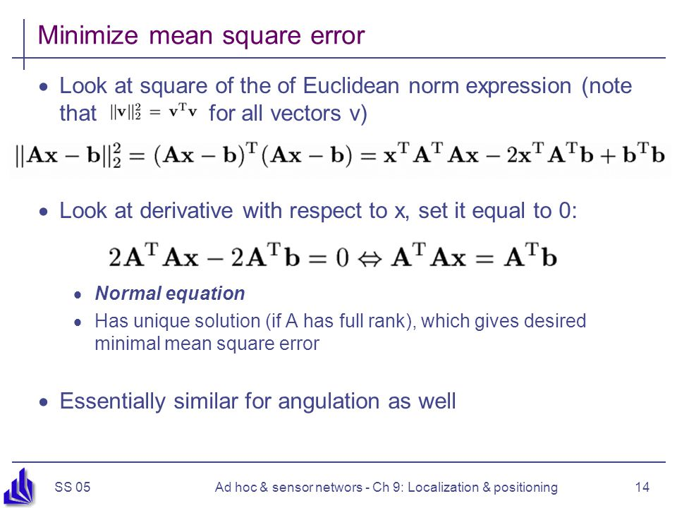 SS 05Ad hoc & sensor networs - Ch 9: Localization & positioning14 Minimize mean square error  Look at square of the of Euclidean norm expression (not
