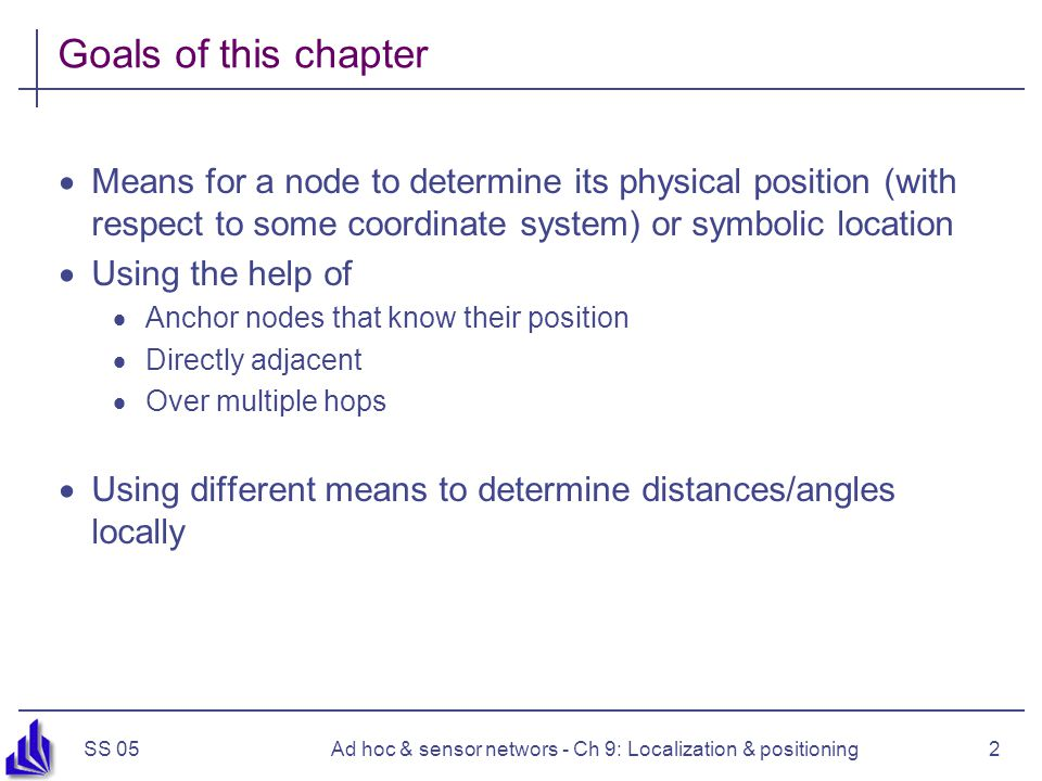 SS 05Ad hoc & sensor networs - Ch 9: Localization & positioning2 Goals of this chapter  Means for a node to determine its physical position (with res