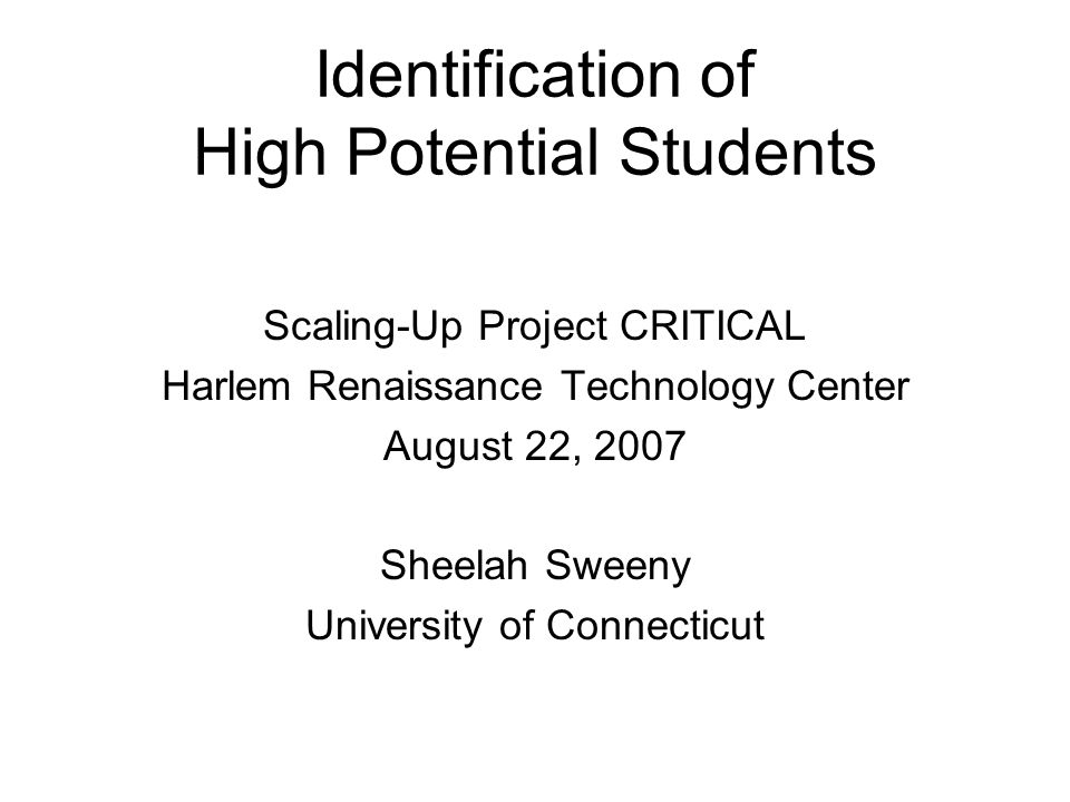 Identification of High Potential Students Scaling-Up Project CRITICAL Harlem Renaissance Technology Center August 22, 2007 Sheelah Sweeny University o
