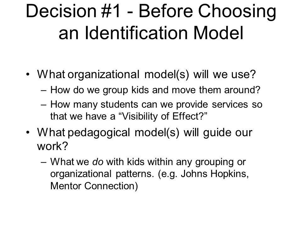 Decision #1 - Before Choosing an Identification Model What organizational model(s) will we use? –How do we group kids and move them around? –How many