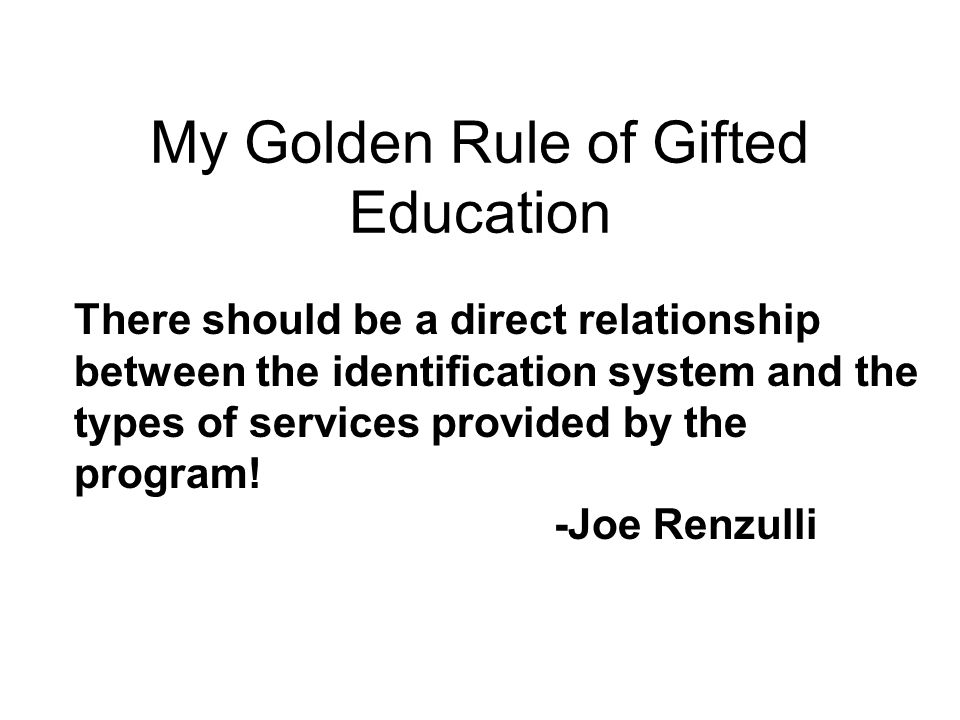 There should be a direct relationship between the identification system and the types of services provided by the program! -Joe Renzulli My Golden Rul