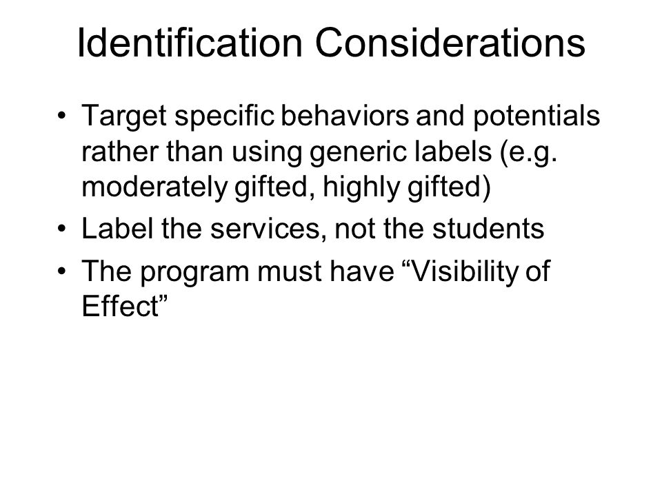 Identification Considerations Target specific behaviors and potentials rather than using generic labels (e.g. moderately gifted, highly gifted) Label