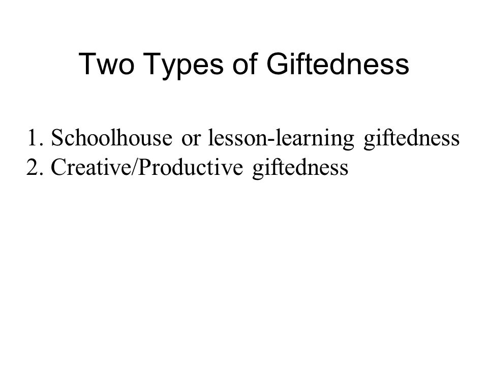 Two Types of Giftedness 1.Schoolhouse or lesson-learning giftedness 2.Creative/Productive giftedness