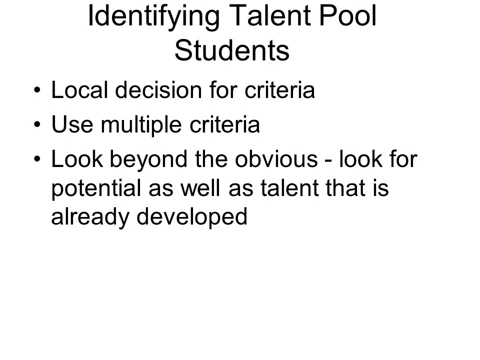 Identifying Talent Pool Students Local decision for criteria Use multiple criteria Look beyond the obvious - look for potential as well as talent that