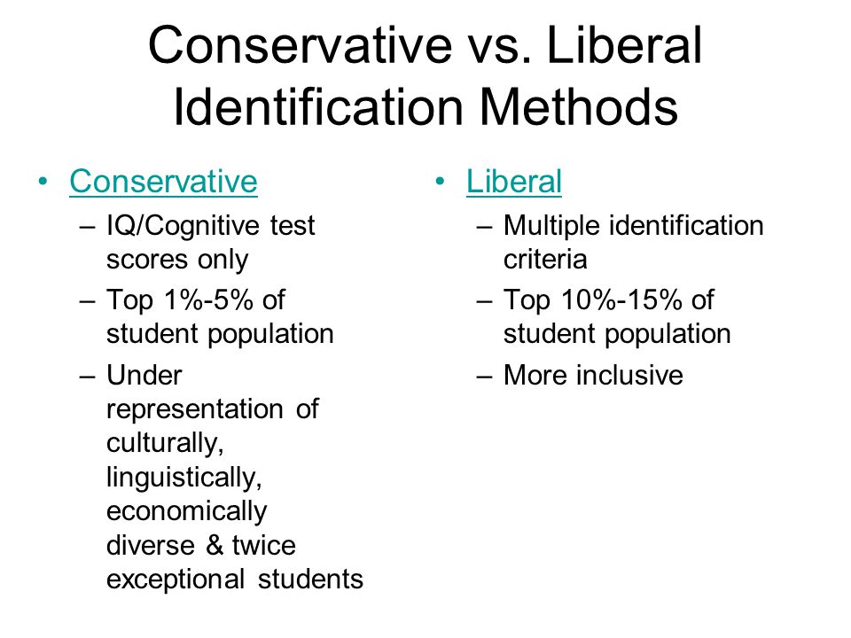 Conservative vs. Liberal Identification Methods Conservative –IQ/Cognitive test scores only –Top 1%-5% of student population –Under representation of