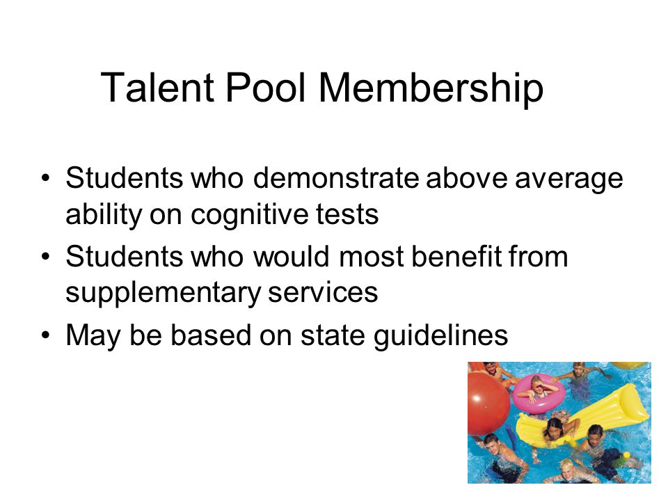 Talent Pool Membership Students who demonstrate above average ability on cognitive tests Students who would most benefit from supplementary services M