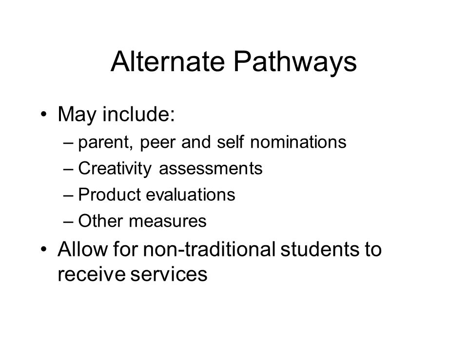 Alternate Pathways May include: –parent, peer and self nominations –Creativity assessments –Product evaluations –Other measures Allow for non-traditio