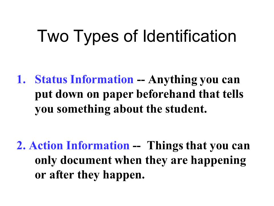 Two Types of Identification 1.Status Information -- Anything you can put down on paper beforehand that tells you something about the student. 2. Actio