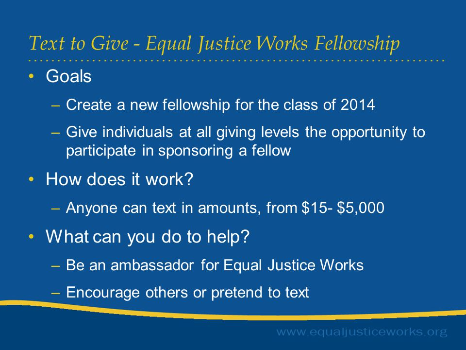 Text to Give - Equal Justice Works Fellowship Goals –Create a new fellowship for the class of 2014 –Give individuals at all giving levels the opportunity to participate in sponsoring a fellow How does it work.