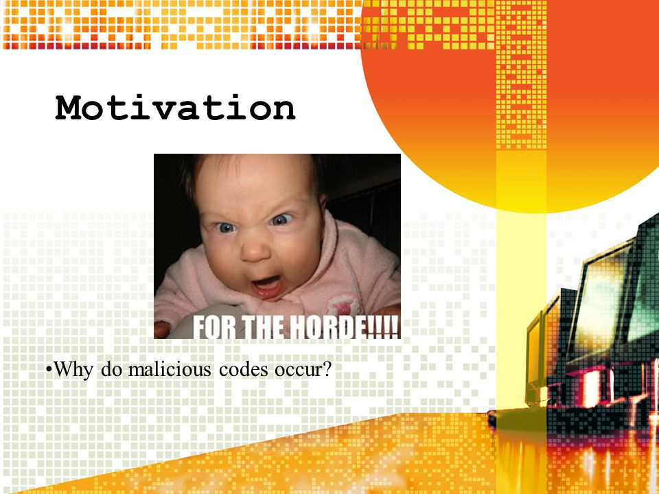Motivation Why do malicious codes occur?