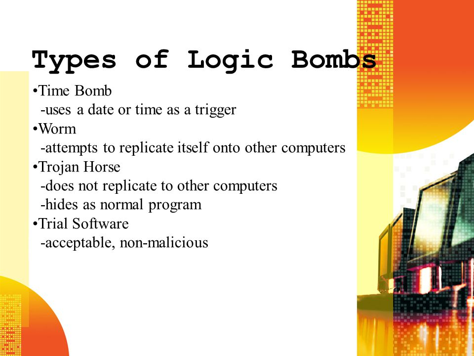 Types of Logic Bombs Time Bomb -uses a date or time as a trigger Worm -attempts to replicate itself onto other computers Trojan Horse -does not replic