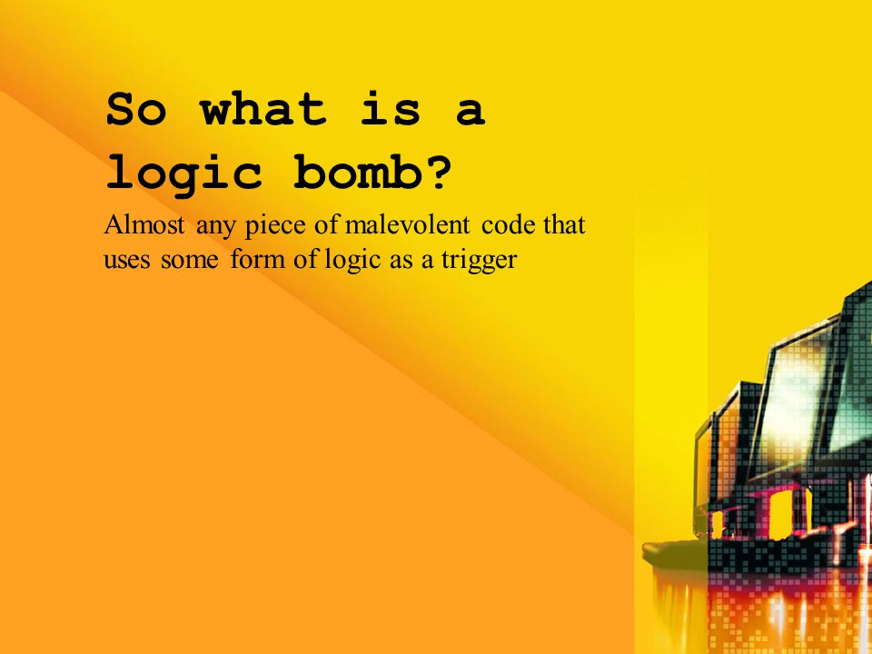 So what is a logic bomb? Almost any piece of malevolent code that uses some form of logic as a trigger