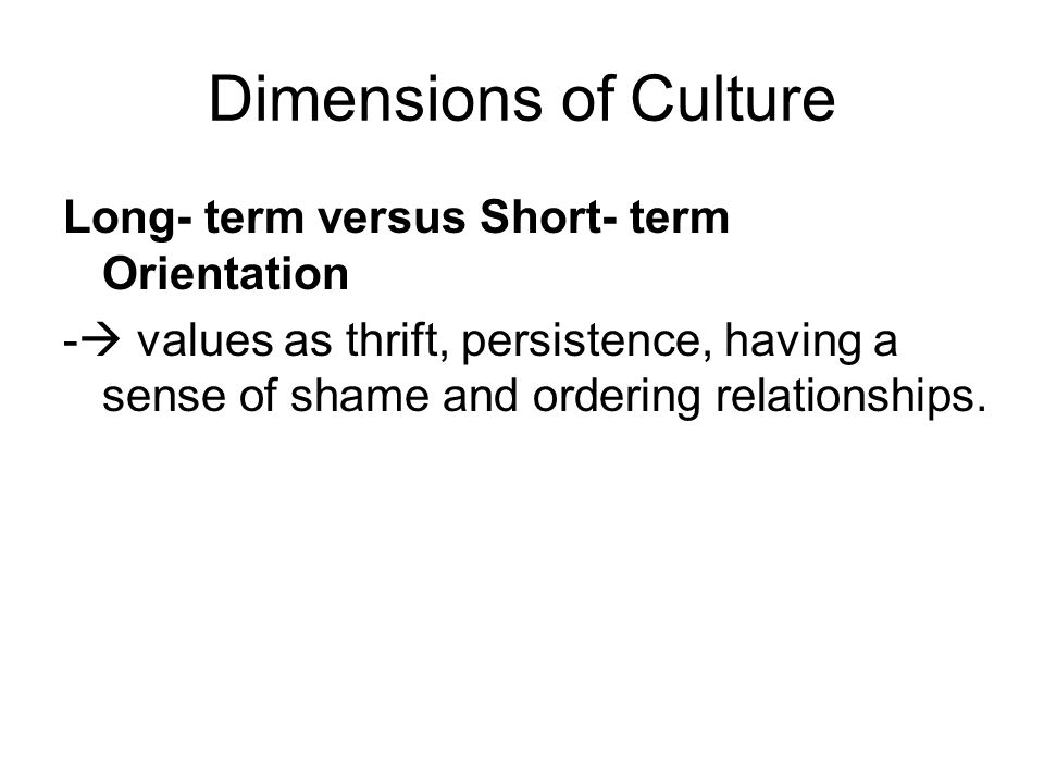 Dimensions of Culture Long- term versus Short- term Orientation -  values as thrift, persistence, having a sense of shame and ordering relationships.