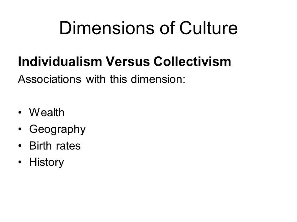 Dimensions of Culture Masculinity Versus Femininity masculinity  assertiveness, competition, material success femininity  quality of life, interpersonal relationships, concern for the weak In work place: masculine culture  decisive and assertive feminine culture  use intuition and strive for consensus