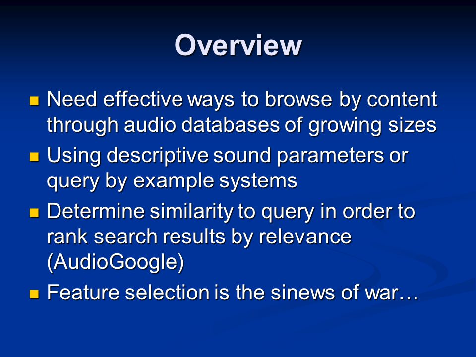 Overview Need effective ways to browse by content through audio databases of growing sizes Need effective ways to browse by content through audio databases of growing sizes Using descriptive sound parameters or query by example systems Using descriptive sound parameters or query by example systems Determine similarity to query in order to rank search results by relevance (AudioGoogle) Determine similarity to query in order to rank search results by relevance (AudioGoogle) Feature selection is the sinews of war… Feature selection is the sinews of war…