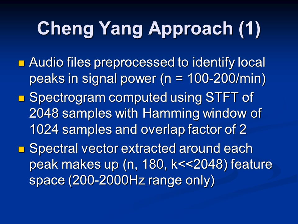 Cheng Yang Approach (1) Audio files preprocessed to identify local peaks in signal power (n = 100-200/min) Audio files preprocessed to identify local peaks in signal power (n = 100-200/min) Spectrogram computed using STFT of 2048 samples with Hamming window of 1024 samples and overlap factor of 2 Spectrogram computed using STFT of 2048 samples with Hamming window of 1024 samples and overlap factor of 2 Spectral vector extracted around each peak makes up (n, 180, k<<2048) feature space (200-2000Hz range only) Spectral vector extracted around each peak makes up (n, 180, k<<2048) feature space (200-2000Hz range only)