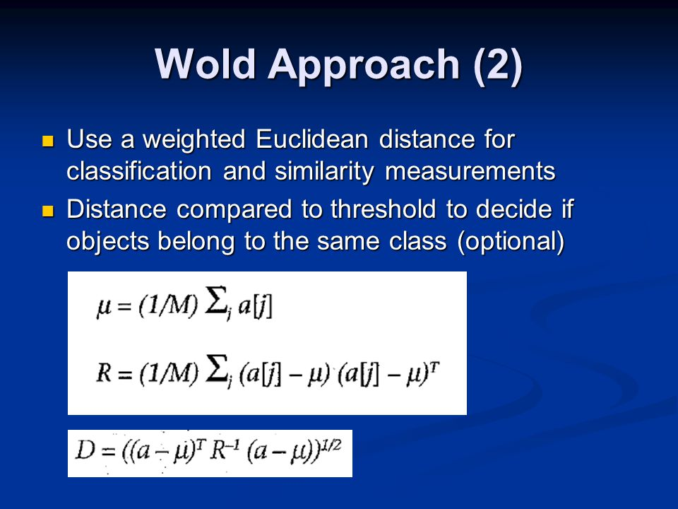 Wold Approach (2) Use a weighted Euclidean distance for classification and similarity measurements Use a weighted Euclidean distance for classification and similarity measurements Distance compared to threshold to decide if objects belong to the same class (optional) Distance compared to threshold to decide if objects belong to the same class (optional)