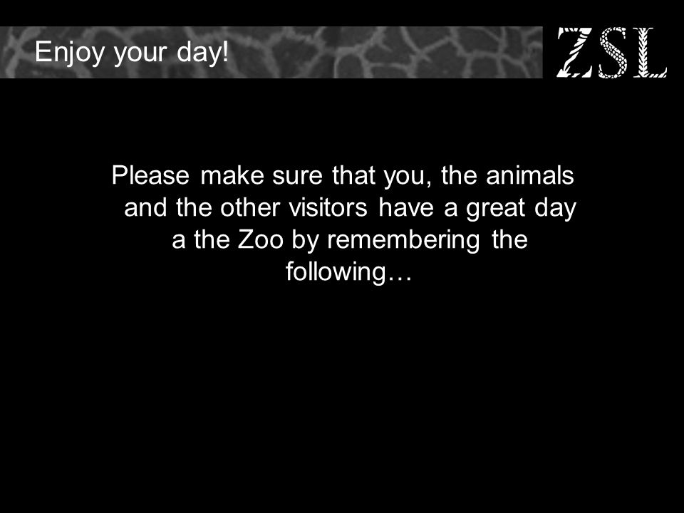 Enjoy your day! Please make sure that you, the animals and the other visitors have a great day a the Zoo by remembering the following…
