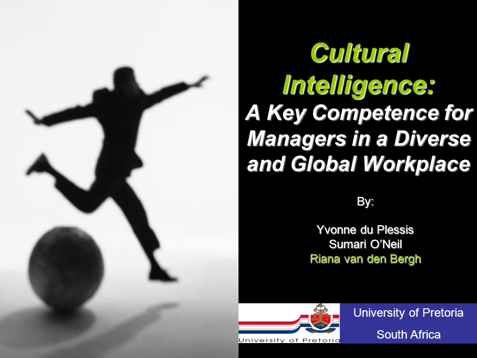 Cultural Intelligence: A Key Competence for Managers in a Diverse and Global Workplace By: Yvonne du Plessis Sumari O'Neil Riana van den Bergh University of Pretoria South Africa
