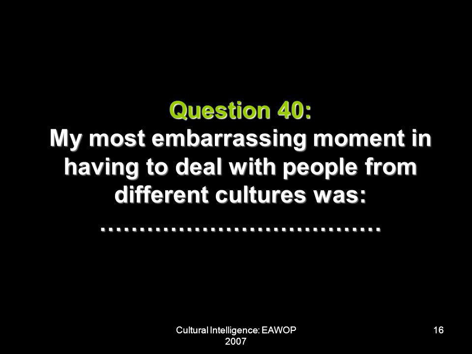 Cultural Intelligence: EAWOP 2007 16 Question 40: My most embarrassing moment in having to deal with people from different cultures was: ………………………………