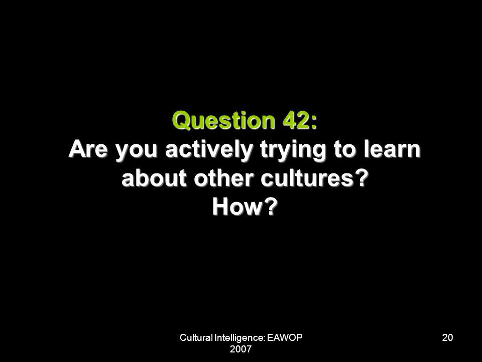 Cultural Intelligence: EAWOP 2007 20 Question 42: Are you actively trying to learn about other cultures.