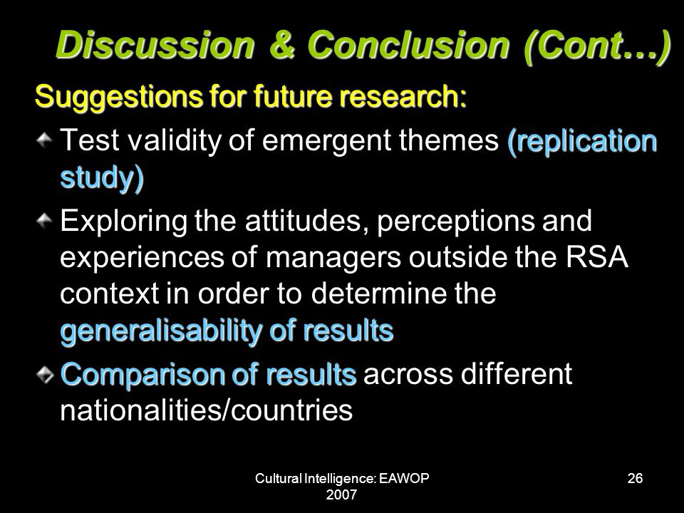 Cultural Intelligence: EAWOP 2007 26 Discussion & Conclusion (Cont…) Suggestions for future research: (replication study) Test validity of emergent themes (replication study) generalisability of results Exploring the attitudes, perceptions and experiences of managers outside the RSA context in order to determine the generalisability of results Comparison of results Comparison of results across different nationalities/countries