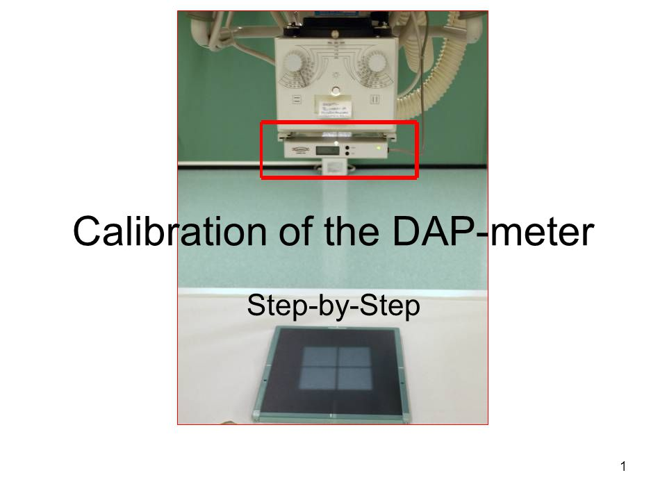 2 DAP-meter must be calibrated Comparing the readings of the DAP-meter being calibrated and those of the reference meter results in the calibration factor Real Dose can be aquired from the readings on the DAP-meter with the help of the calibration factor Real Dose can be compared with national and international patient dose recommendations The reference meter has to be calibrated beforehand by a reliable facility (e.g.