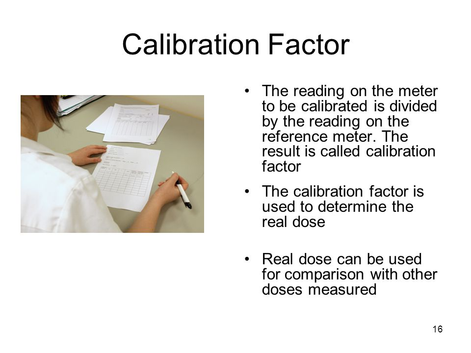 16 Calibration Factor The reading on the meter to be calibrated is divided by the reading on the reference meter. The result is called calibration fac