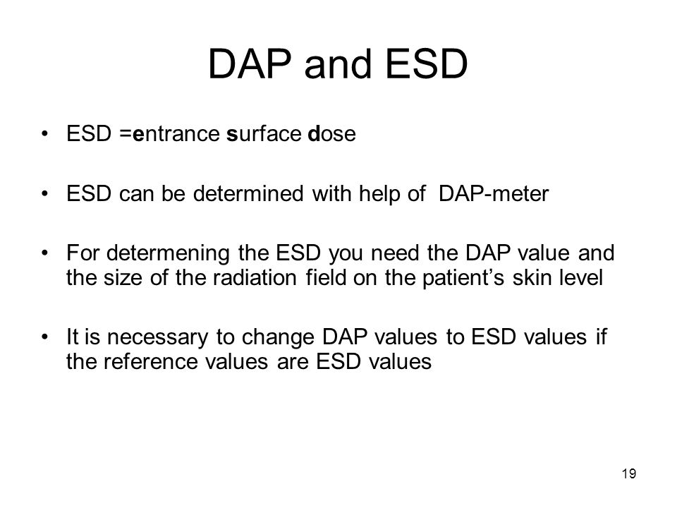 19 DAP and ESD ESD =entrance surface dose ESD can be determined with help of DAP-meter For determening the ESD you need the DAP value and the size of