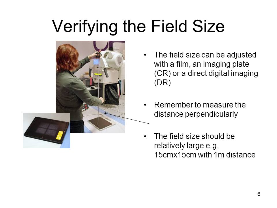 6 Verifying the Field Size The field size can be adjusted with a film, an imaging plate (CR) or a direct digital imaging (DR) Remember to measure the