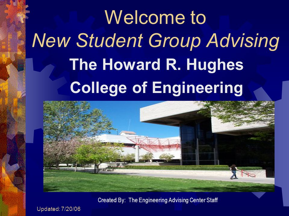 Updated: 7/20/06 Welcome to New Student Group Advising The Howard R. Hughes College of Engineering Created By: The Engineering Advising Center Staff