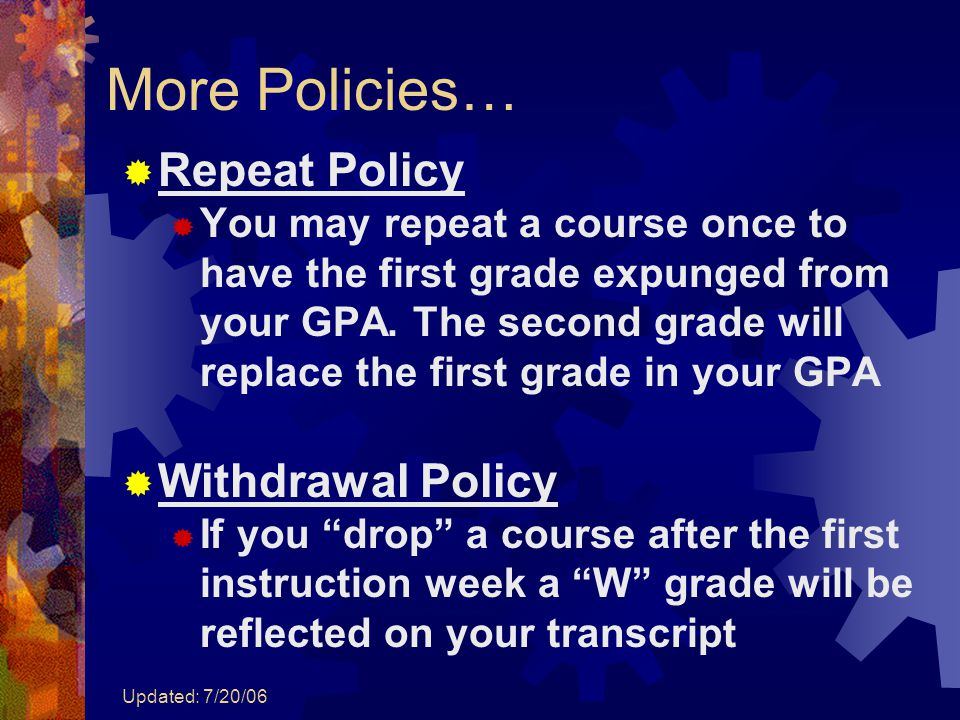 Updated: 7/20/06 More Policies…  Repeat Policy  You may repeat a course once to have the first grade expunged from your GPA. The second grade will r