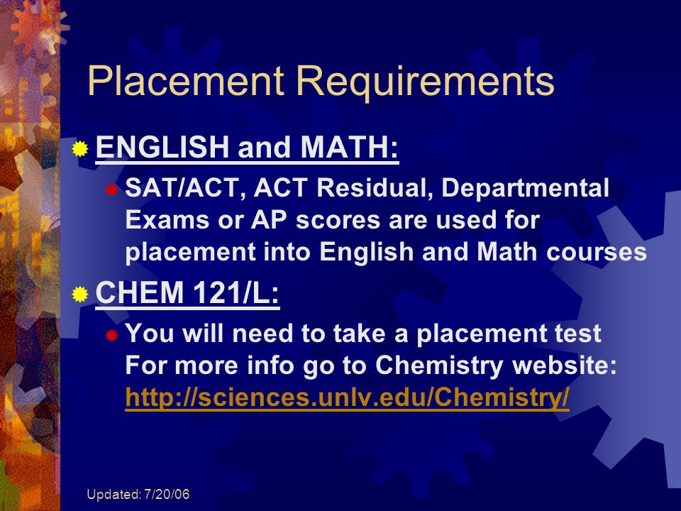 Updated: 7/20/06 Placement Requirements  ENGLISH and MATH:  SAT/ACT, ACT Residual, Departmental Exams or AP scores are used for placement into Engli
