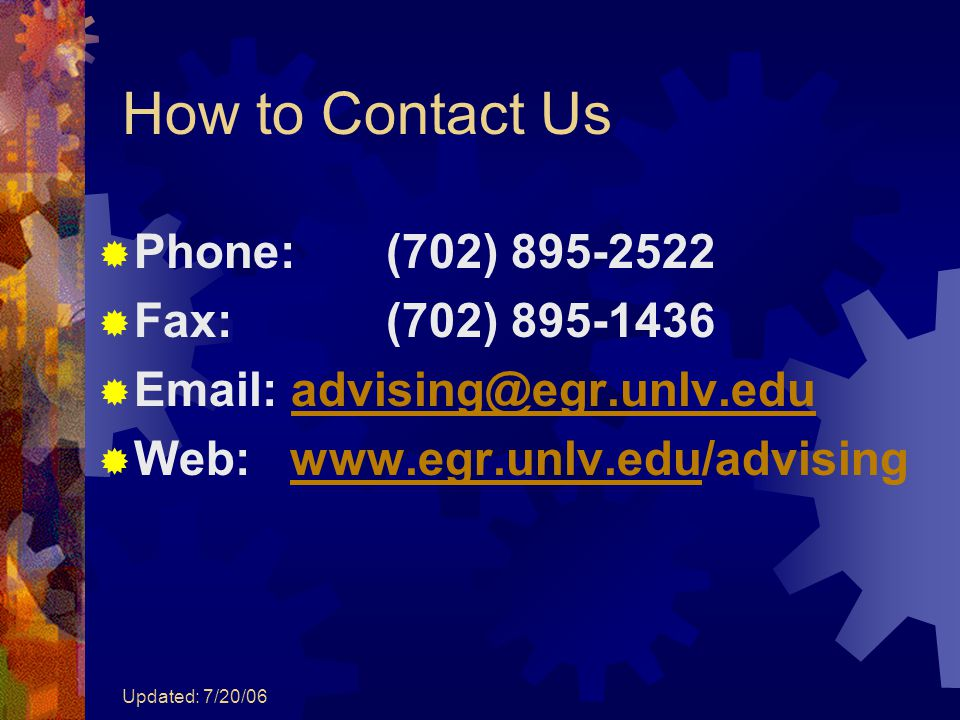 Updated: 7/20/06 How to Contact Us  Phone: (702) 895-2522  Fax: (702) 895-1436  Email: advising@egr.unlv.eduadvising@egr.unlv.edu  Web:www.egr.unl