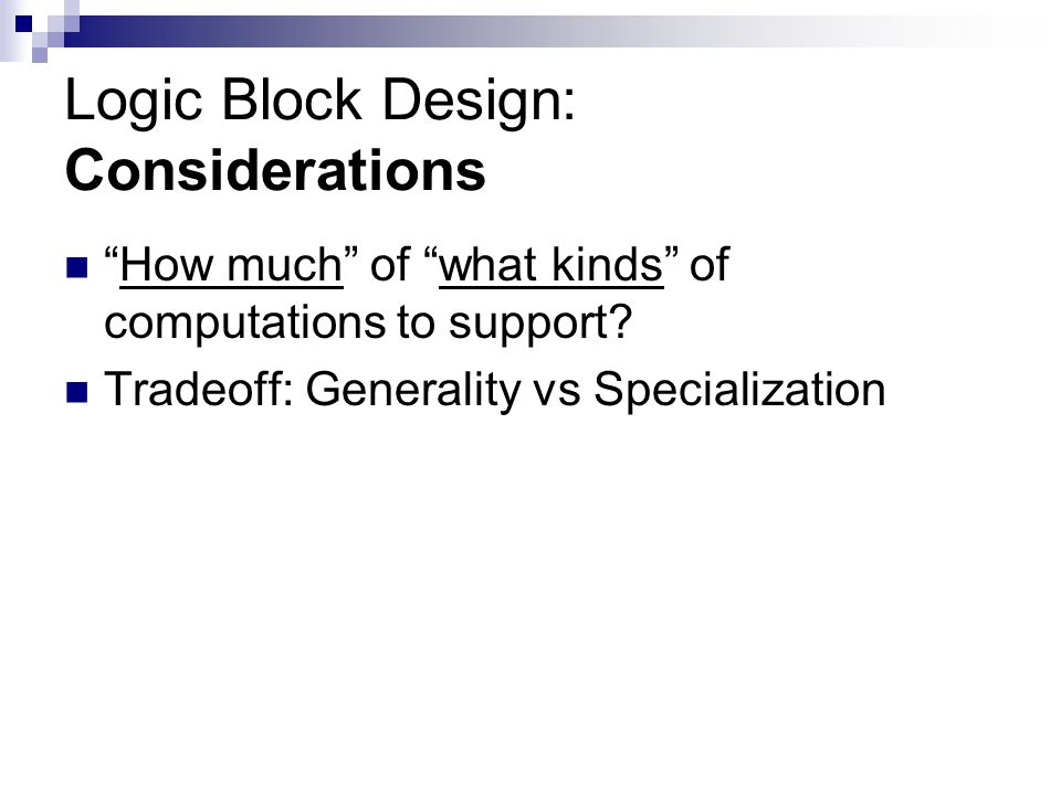 "Logic Block Design: Considerations ""How much"" of ""what kinds"" of computations to support? Tradeoff: Generality vs Specialization"
