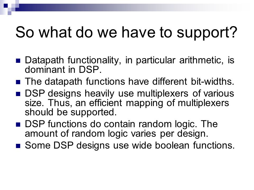 So what do we have to support? Datapath functionality, in particular arithmetic, is dominant in DSP. The datapath functions have different bit-widths.