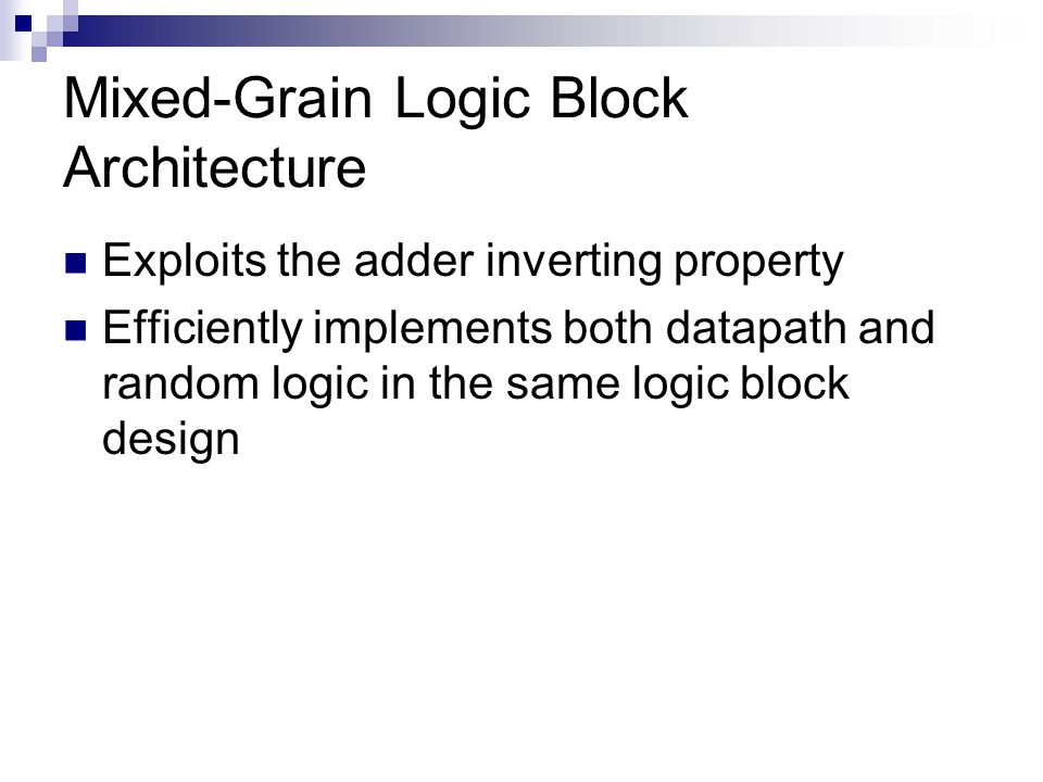 Mixed-Grain Logic Block Architecture Exploits the adder inverting property Efficiently implements both datapath and random logic in the same logic block design